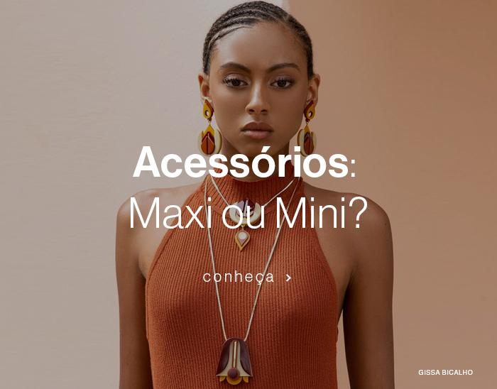 Acessórios: Maxi ou Mini?